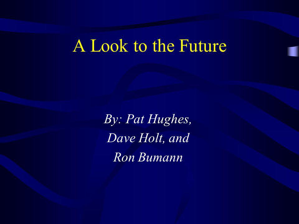 A Look to the Future By: Pat Hughes, Dave Holt, and Ron Bumann