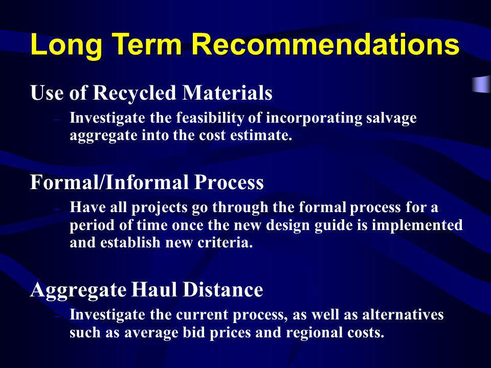 Long Term Recommendations Use of Recycled Materials – Investigate the feasibility of incorporating salvage aggregate into the cost estimate. Formal/In