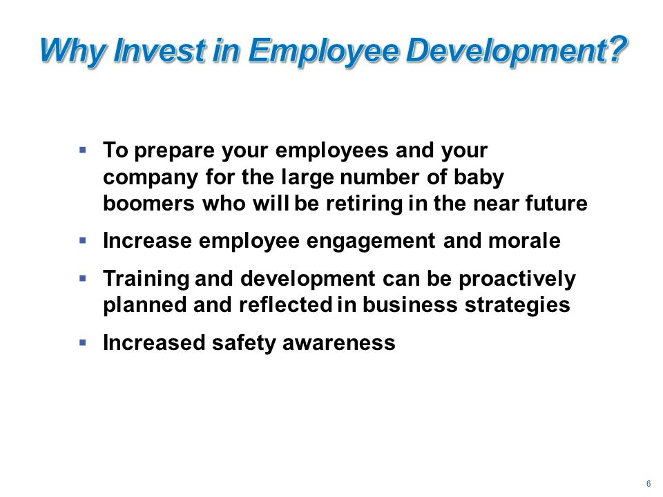 6 To prepare your employees and your company for the large number of baby boomers who will be retiring in the near future Increase employee engagement