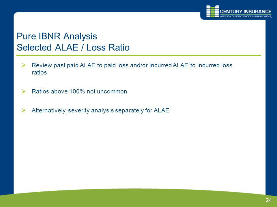 24 Pure IBNR Analysis Selected ALAE / Loss Ratio Review past paid ALAE to paid loss and/or incurred ALAE to incurred loss ratios Ratios above 100% not uncommon Alternatively, severity analysis separately for ALAE
