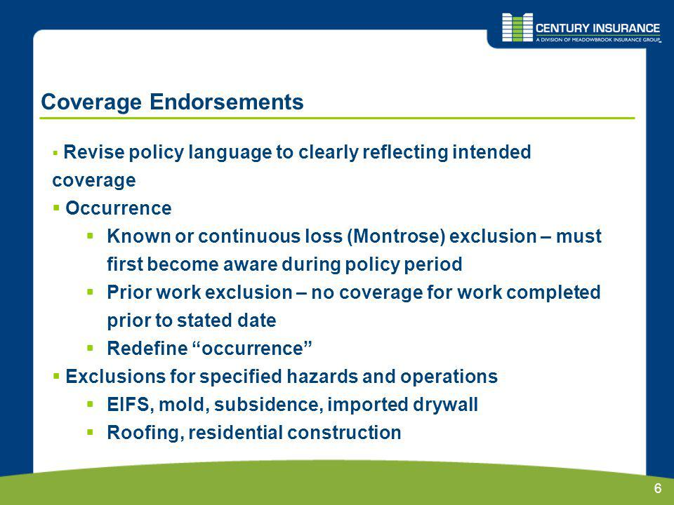 6 Coverage Endorsements Revise policy language to clearly reflecting intended coverage Occurrence Known or continuous loss (Montrose) exclusion – must first become aware during policy period Prior work exclusion – no coverage for work completed prior to stated date Redefine occurrence Exclusions for specified hazards and operations EIFS, mold, subsidence, imported drywall Roofing, residential construction