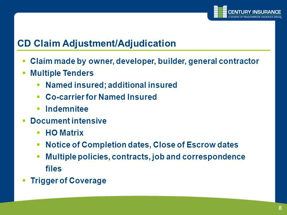 8 CD Claim Adjustment/Adjudication Claim made by owner, developer, builder, general contractor Multiple Tenders Named insured; additional insured Co-carrier for Named Insured Indemnitee Document intensive HO Matrix Notice of Completion dates, Close of Escrow dates Multiple policies, contracts, job and correspondence files Trigger of Coverage
