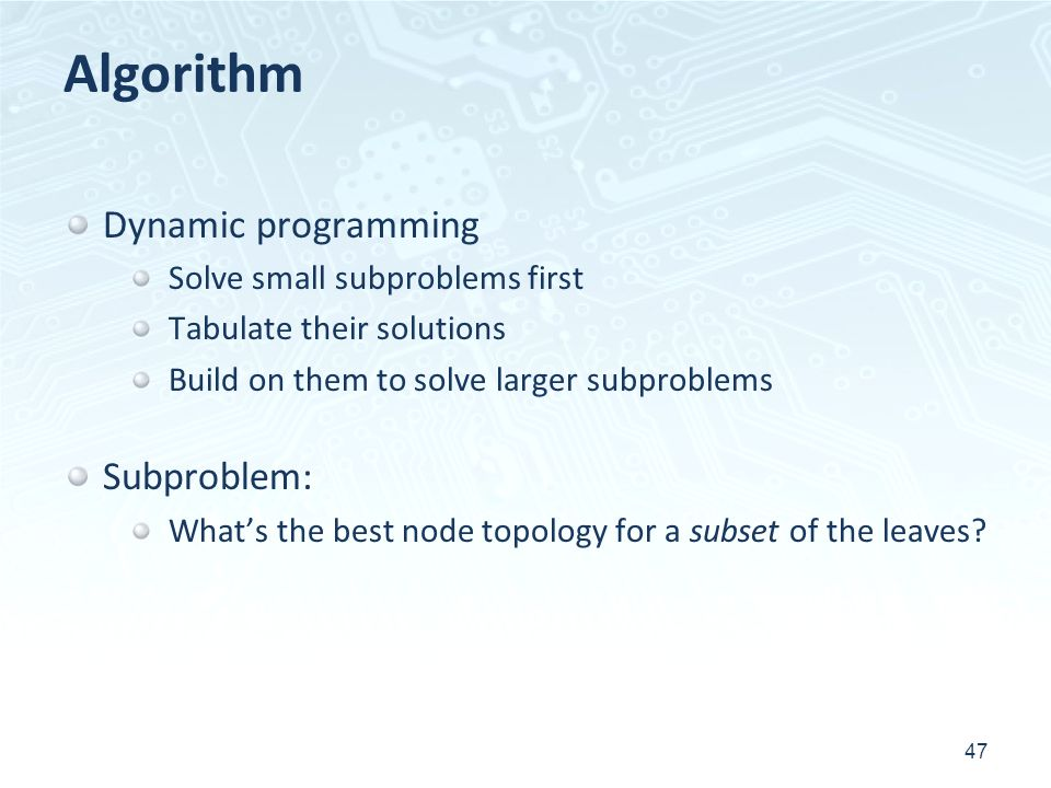 Algorithm Dynamic programming Solve small subproblems first Tabulate their solutions Build on them to solve larger subproblems Subproblem: Whats the best node topology for a subset of the leaves.