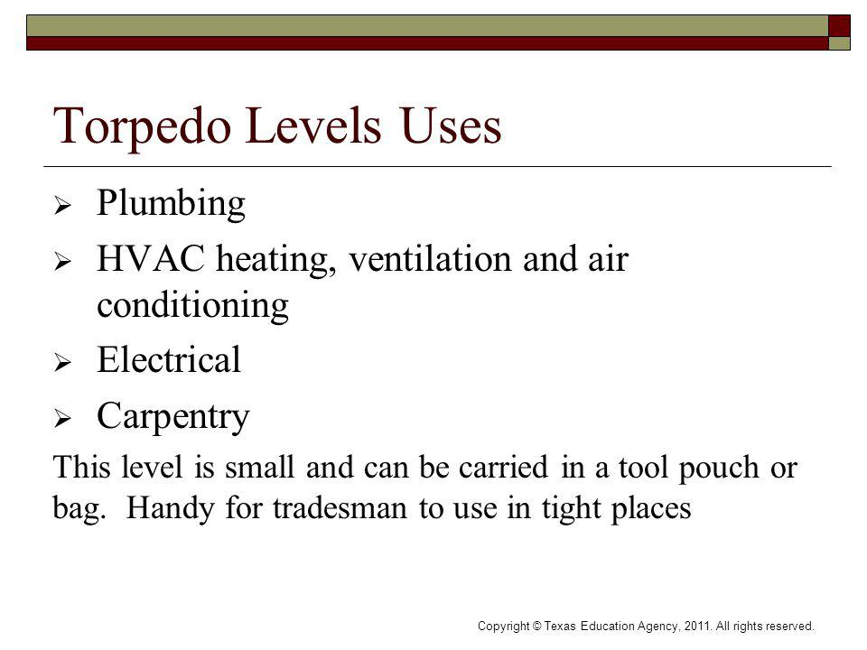 Torpedo Levels Uses Plumbing HVAC heating, ventilation and air conditioning Electrical Carpentry This level is small and can be carried in a tool pouch or bag.