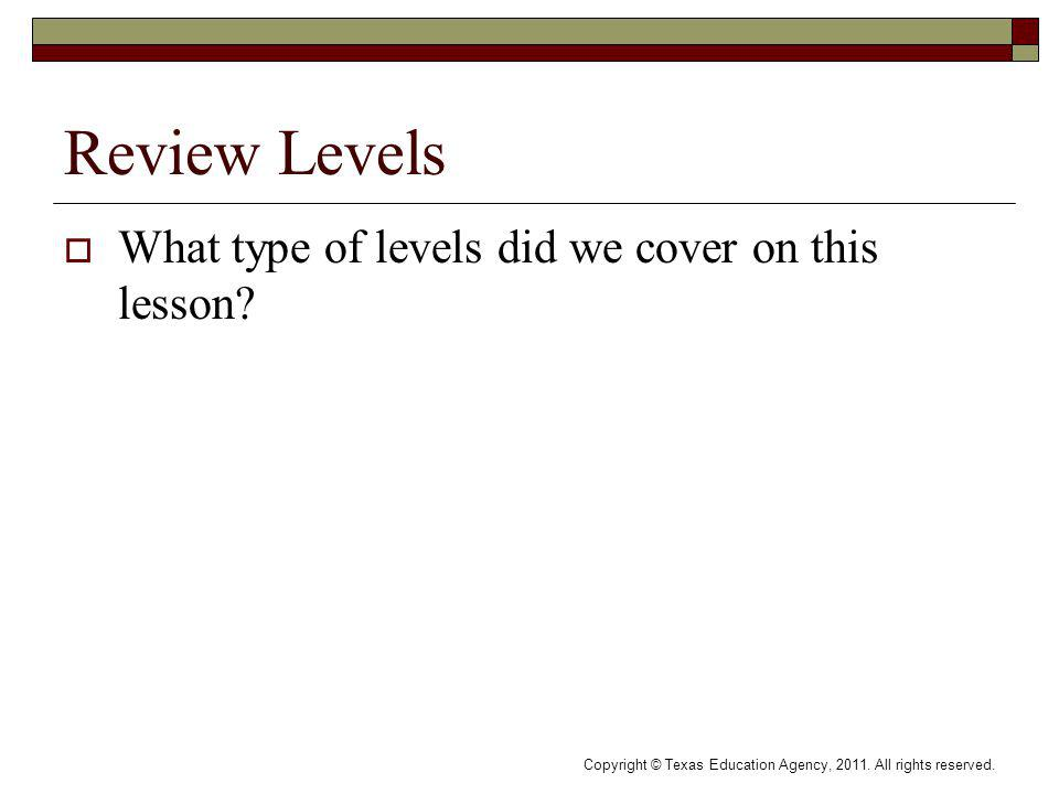 Review Levels What type of levels did we cover on this lesson? Copyright © Texas Education Agency, 2011. All rights reserved.