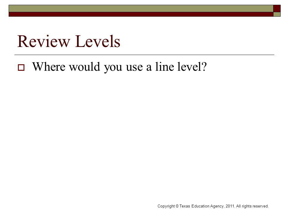 Review Levels Where would you use a line level. Copyright © Texas Education Agency, 2011.