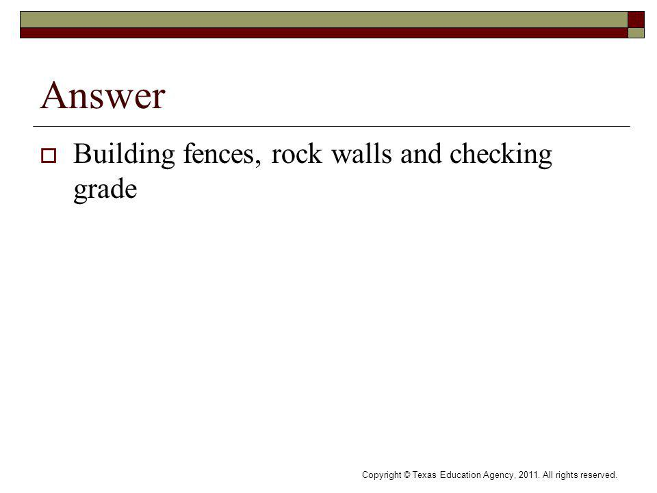 Answer Building fences, rock walls and checking grade Copyright © Texas Education Agency, 2011.