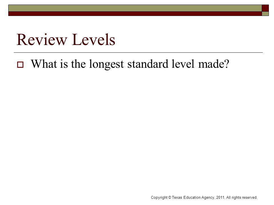 Review Levels What is the longest standard level made? Copyright © Texas Education Agency, 2011. All rights reserved.