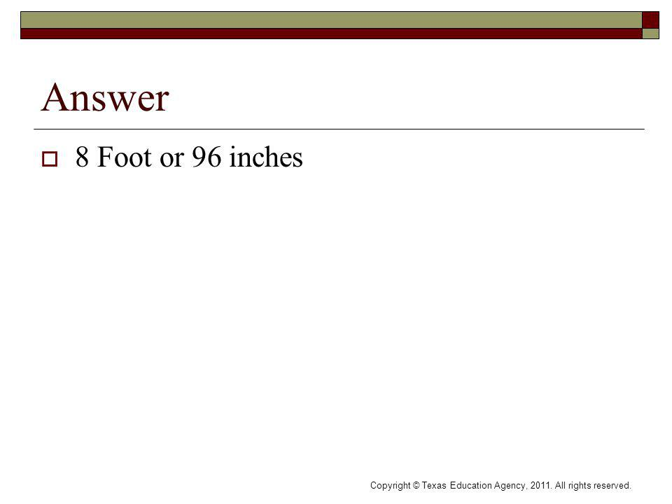 Answer 8 Foot or 96 inches Copyright © Texas Education Agency, 2011. All rights reserved.