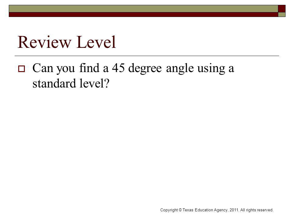 Review Level Can you find a 45 degree angle using a standard level? Copyright © Texas Education Agency, 2011. All rights reserved.