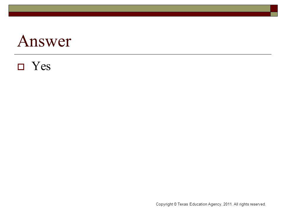 Answer Yes Copyright © Texas Education Agency, 2011. All rights reserved.