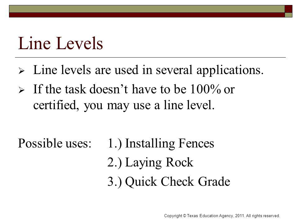 Copyright © Texas Education Agency, 2011. All rights reserved. Line Levels Line levels are used in several applications. If the task doesnt have to be