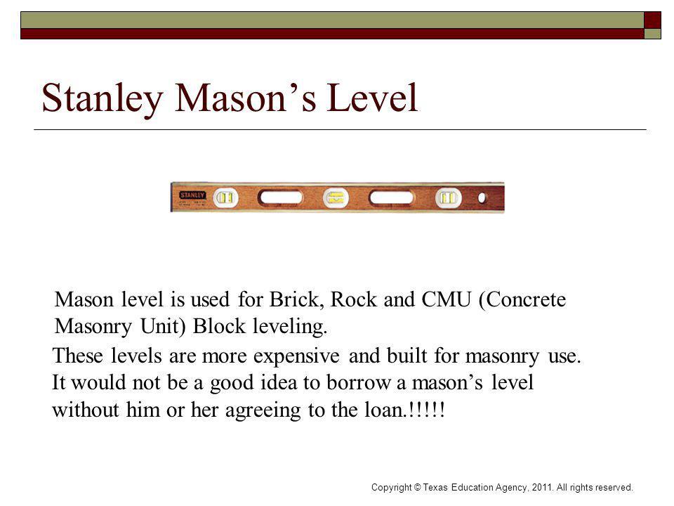 Stanley Masons Level Mason level is used for Brick, Rock and CMU (Concrete Masonry Unit) Block leveling.