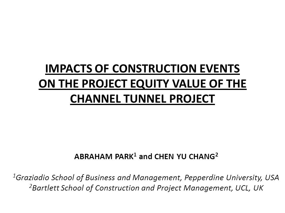IMPACTS OF CONSTRUCTION EVENTS ON THE PROJECT EQUITY VALUE OF THE CHANNEL TUNNEL PROJECT ABRAHAM PARK 1 and CHEN YU CHANG 2 1 Graziadio School of Busi