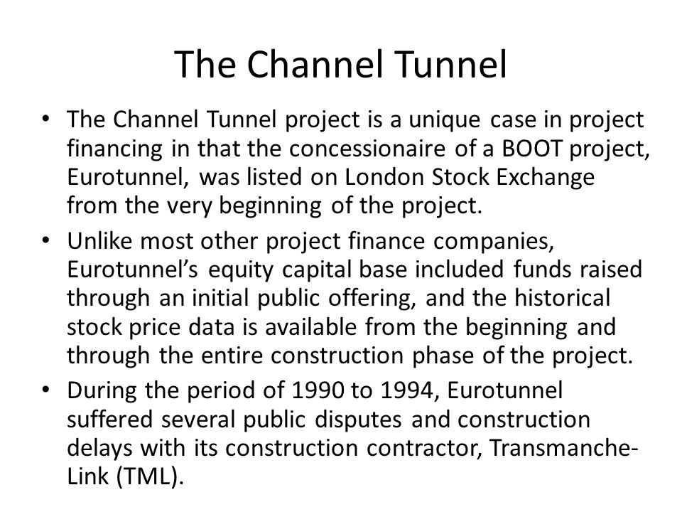 The Channel Tunnel The Channel Tunnel project is a unique case in project financing in that the concessionaire of a BOOT project, Eurotunnel, was list