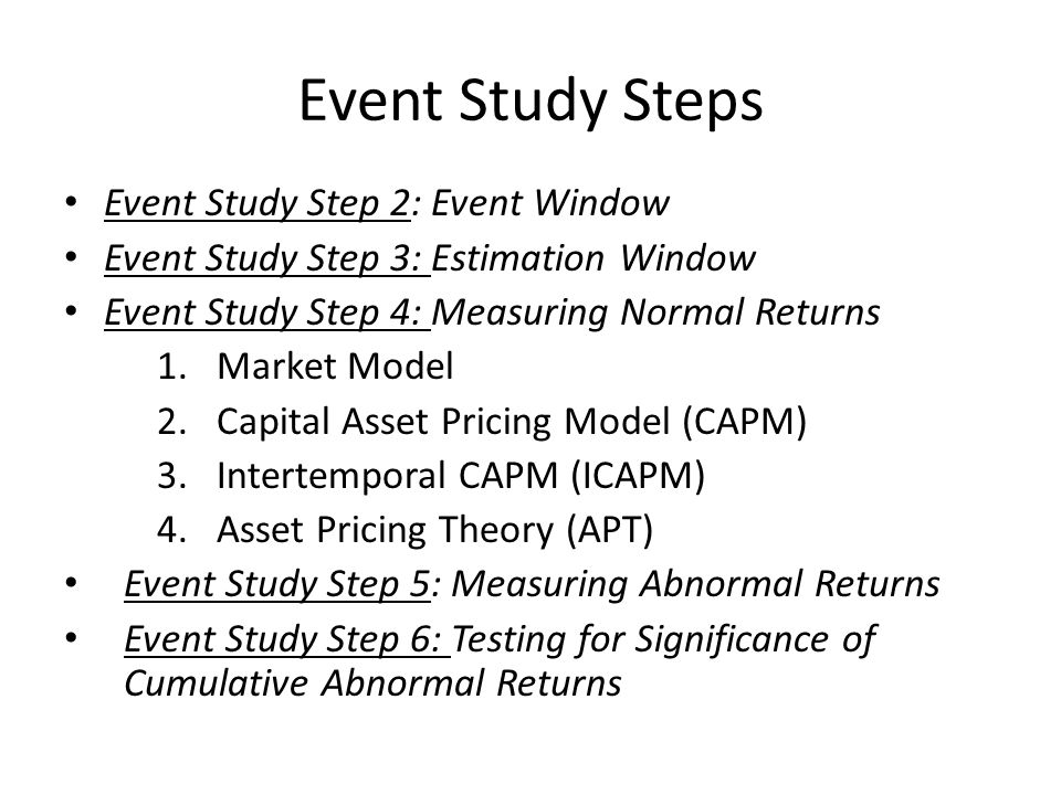 Event Study Steps Event Study Step 2: Event Window Event Study Step 3: Estimation Window Event Study Step 4: Measuring Normal Returns 1.Market Model 2