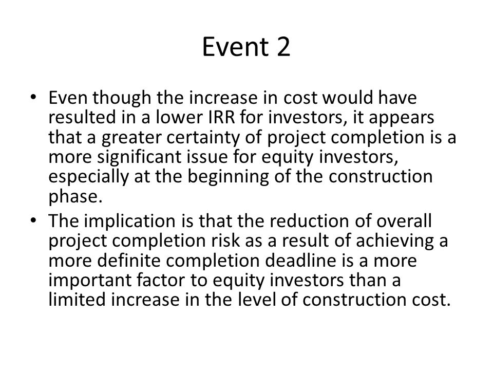 Event 2 Even though the increase in cost would have resulted in a lower IRR for investors, it appears that a greater certainty of project completion i