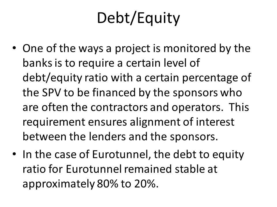One of the ways a project is monitored by the banks is to require a certain level of debt/equity ratio with a certain percentage of the SPV to be fina