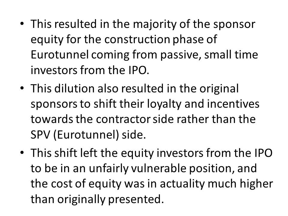 This resulted in the majority of the sponsor equity for the construction phase of Eurotunnel coming from passive, small time investors from the IPO. T