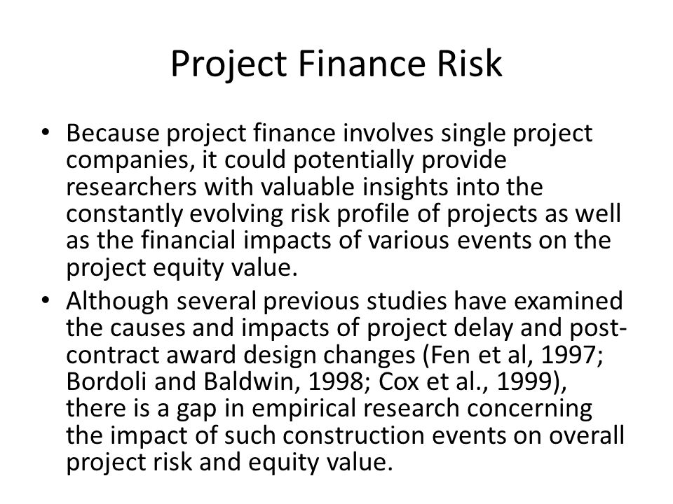 Project Finance Risk Because project finance involves single project companies, it could potentially provide researchers with valuable insights into t