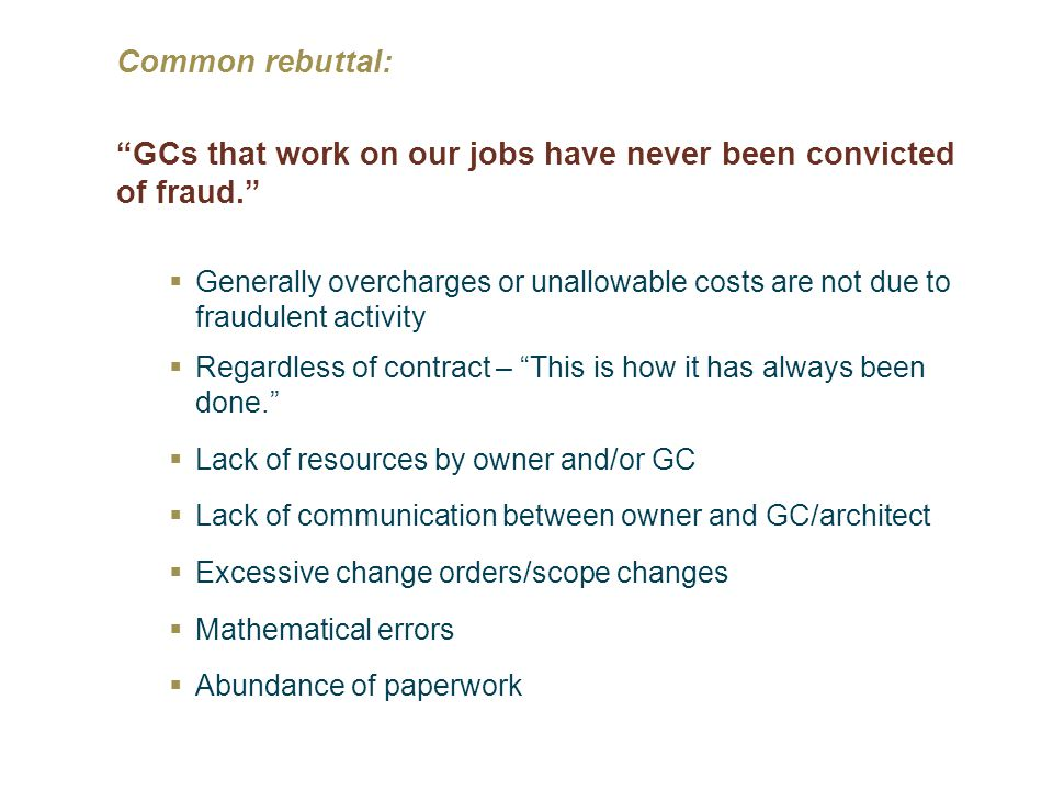 Common rebuttal: GCs that work on our jobs have never been convicted of fraud. Generally overcharges or unallowable costs are not due to fraudulent ac