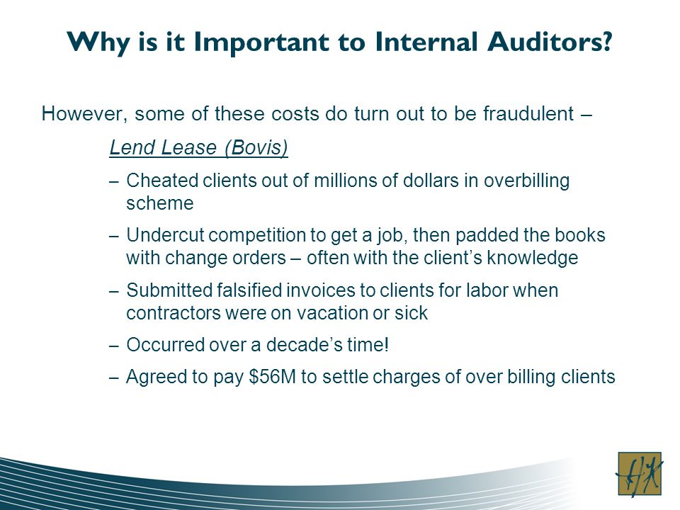 Why is it Important to Internal Auditors? However, some of these costs do turn out to be fraudulent – Lend Lease (Bovis) – Cheated clients out of mill