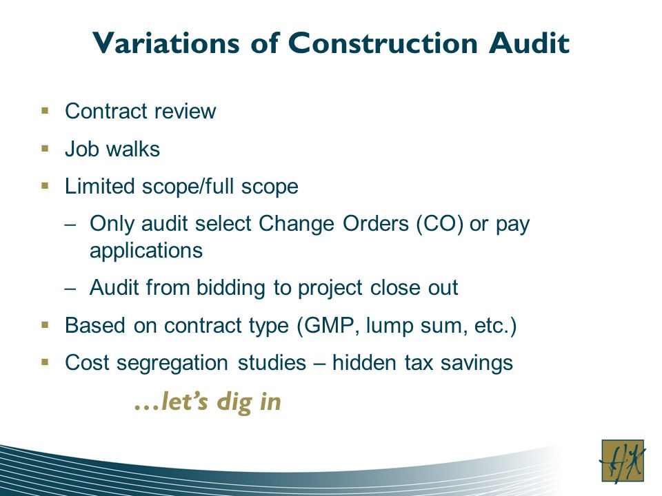 Variations of Construction Audit Contract review Job walks Limited scope/full scope – Only audit select Change Orders (CO) or pay applications – Audit