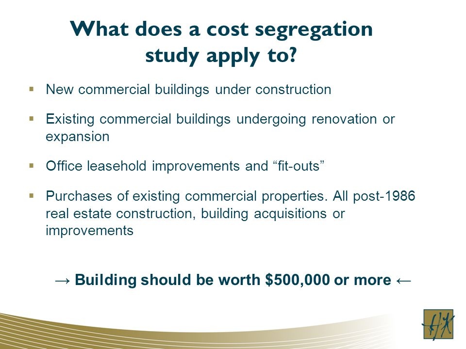 What does a cost segregation study apply to? New commercial buildings under construction Existing commercial buildings undergoing renovation or expans