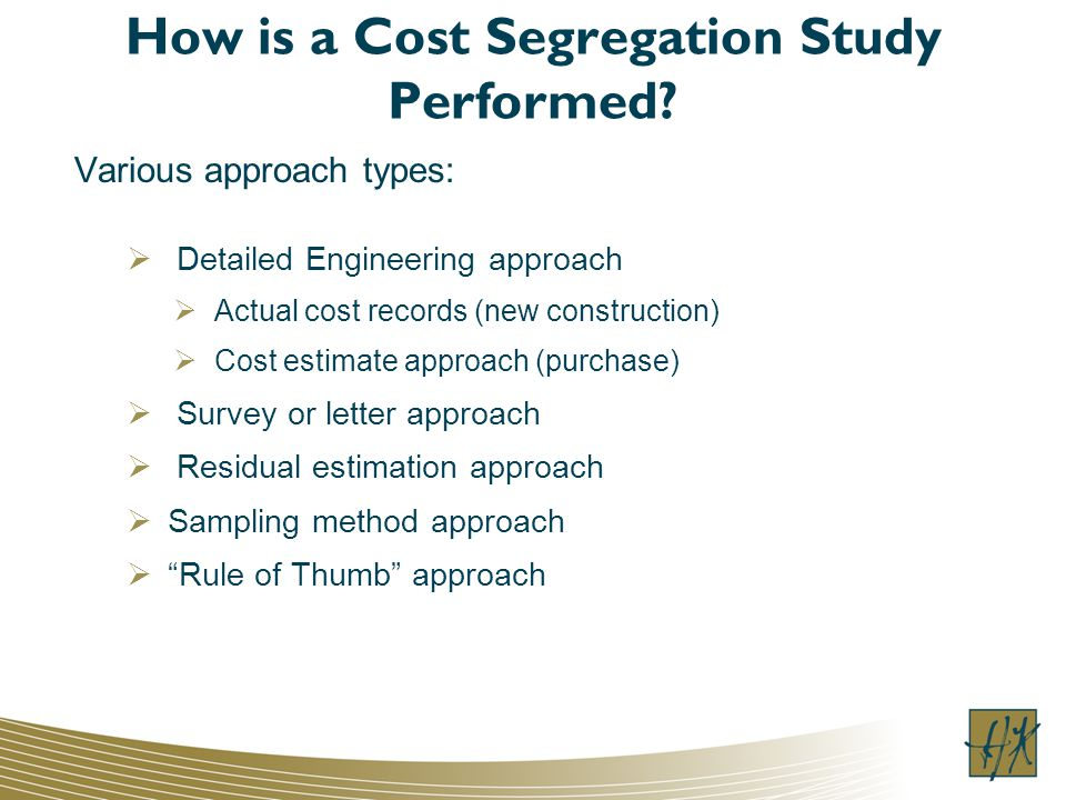 How is a Cost Segregation Study Performed? Various approach types: Detailed Engineering approach Actual cost records (new construction) Cost estimate
