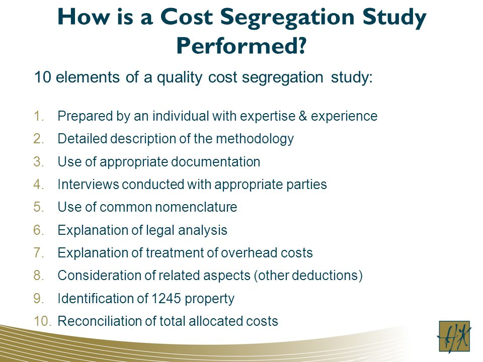 How is a Cost Segregation Study Performed? 10 elements of a quality cost segregation study: 1.Prepared by an individual with expertise & experience 2.
