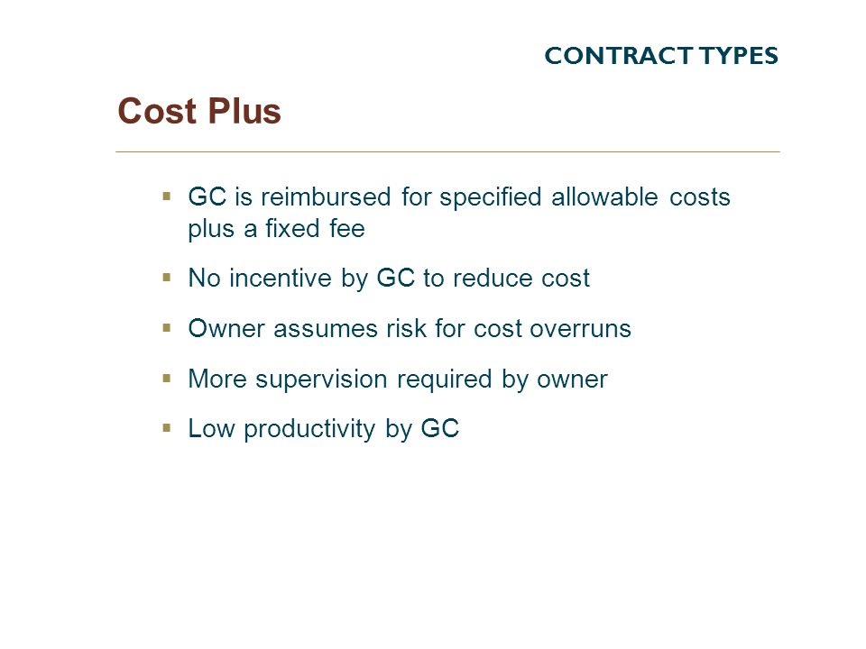 Cost Plus GC is reimbursed for specified allowable costs plus a fixed fee No incentive by GC to reduce cost Owner assumes risk for cost overruns More