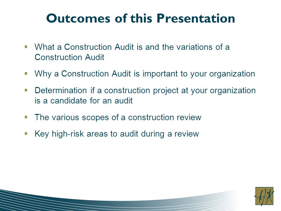 Outcomes of this Presentation What a Construction Audit is and the variations of a Construction Audit Why a Construction Audit is important to your or