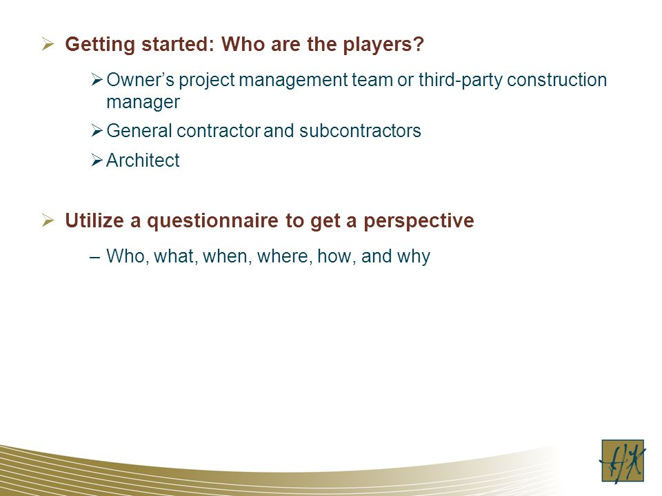 Getting started: Who are the players? Owners project management team or third-party construction manager General contractor and subcontractors Archite