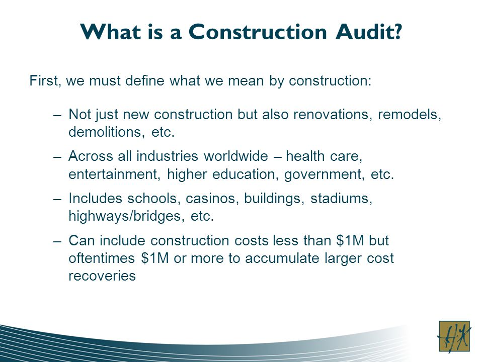 What is a Construction Audit? First, we must define what we mean by construction: –Not just new construction but also renovations, remodels, demolitio
