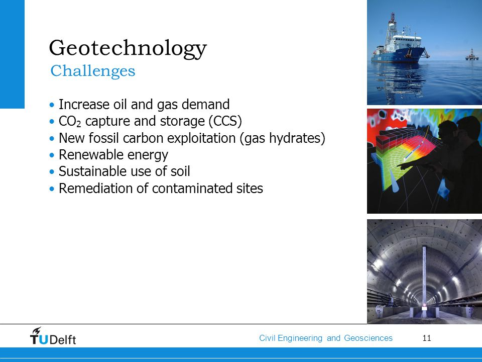 11 Civil Engineering and Geosciences Geotechnology Increase oil and gas demand CO 2 capture and storage (CCS) New fossil carbon exploitation (gas hydr