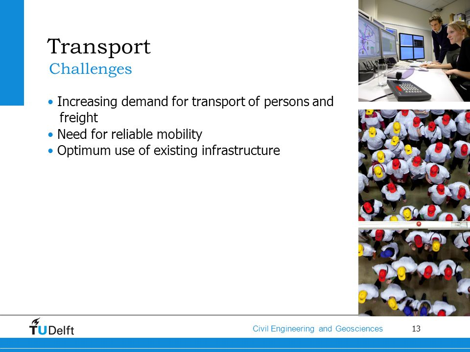 13 Civil Engineering and Geosciences Transport Increasing demand for transport of persons and freight Need for reliable mobility Optimum use of existi