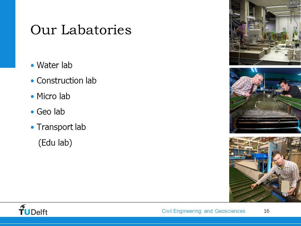 16 Civil Engineering and Geosciences Our Labatories Water lab Construction lab Micro lab Geo lab Transport lab (Edu lab)