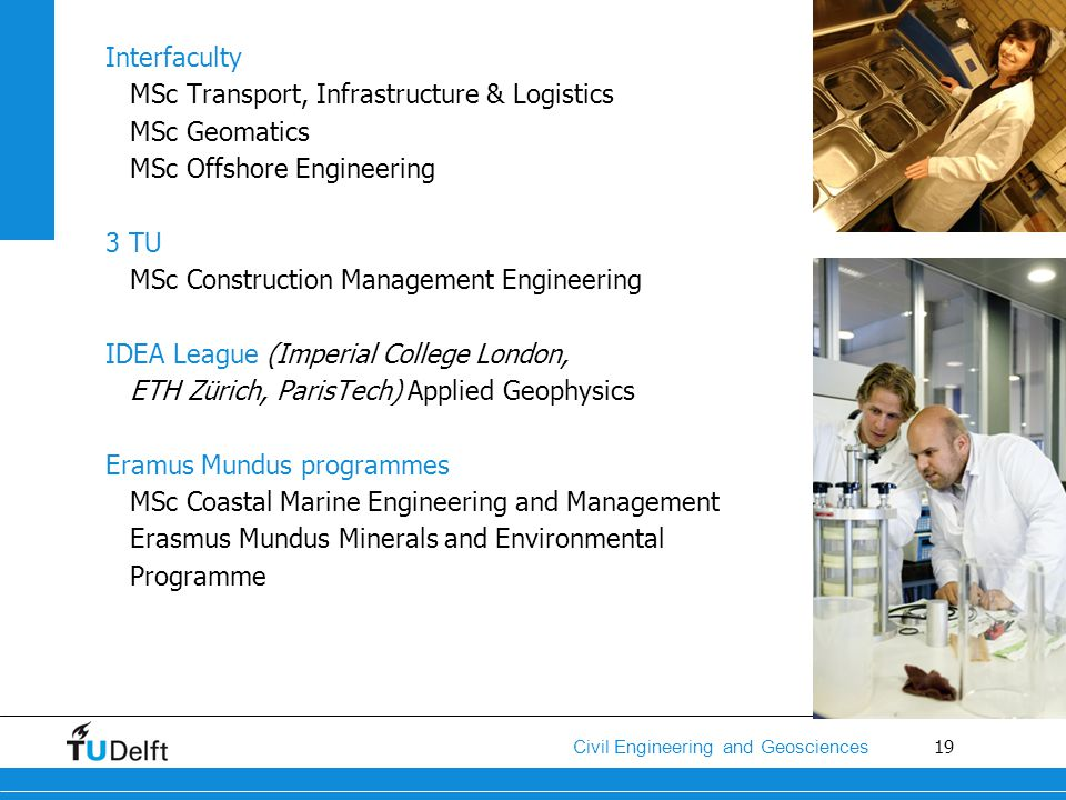 19 Civil Engineering and Geosciences Interfaculty MSc Transport, Infrastructure & Logistics MSc Geomatics MSc Offshore Engineering 3 TU MSc Constructi