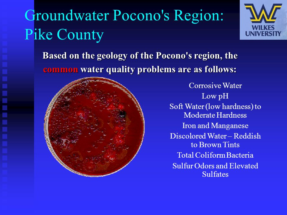 Groundwater Pocono's Region: Pike County Based on the geology of the Pocono's region, the common water quality problems are as follows: Corrosive Wate