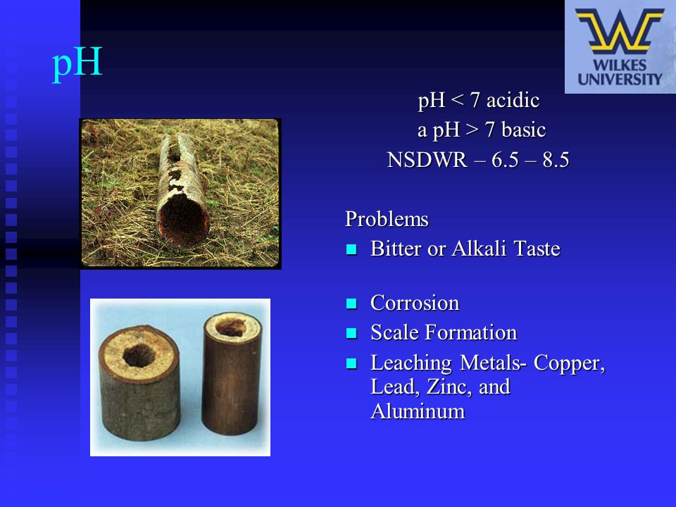pH pH < 7 acidic a pH > 7 basic NSDWR – 6.5 – 8.5 Problems Bitter or Alkali Taste Corrosion Scale Formation Leaching Metals- Copper, Lead, Zinc, and A