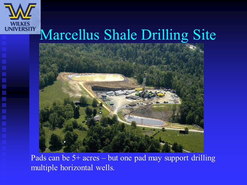 Marcellus Shale Drilling Site Pads can be 5+ acres – but one pad may support drilling multiple horizontal wells.