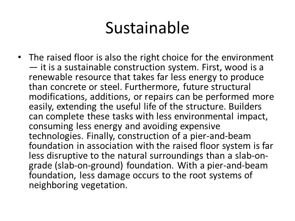 Sustainable The raised floor is also the right choice for the environment it is a sustainable construction system. First, wood is a renewable resource