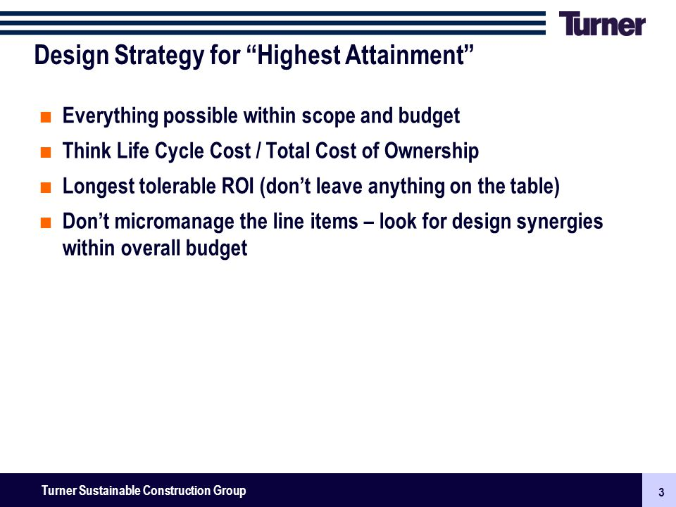 3 Turner Senior Leadership Team Meeting November 2009: New Businesses, Surety & Finance 3 Turner Sustainable Construction Group Design Strategy for Highest Attainment Everything possible within scope and budget Think Life Cycle Cost / Total Cost of Ownership Longest tolerable ROI (dont leave anything on the table) Dont micromanage the line items – look for design synergies within overall budget