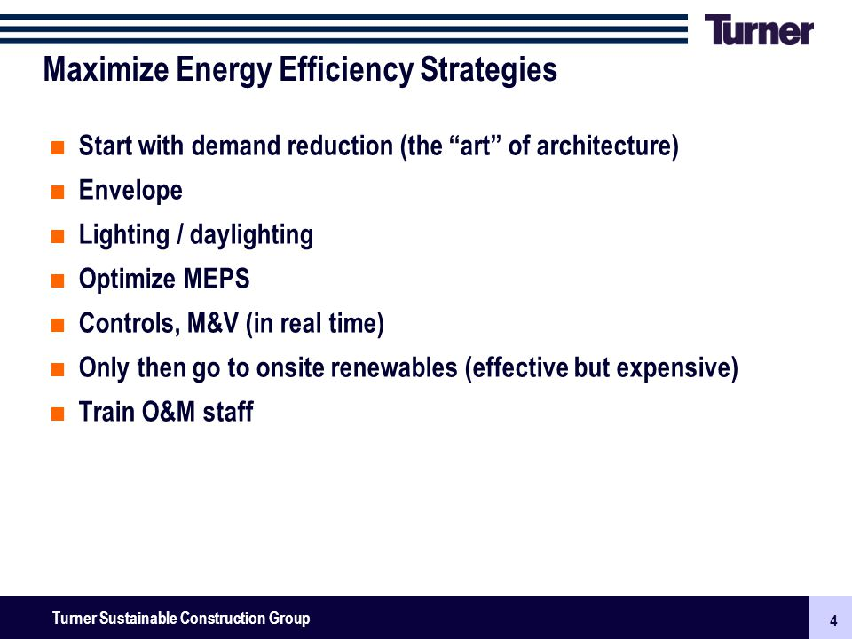 4 Turner Senior Leadership Team Meeting November 2009: New Businesses, Surety & Finance 4 Turner Sustainable Construction Group Maximize Energy Efficiency Strategies Start with demand reduction (the art of architecture) Envelope Lighting / daylighting Optimize MEPS Controls, M&V (in real time) Only then go to onsite renewables (effective but expensive) Train O&M staff