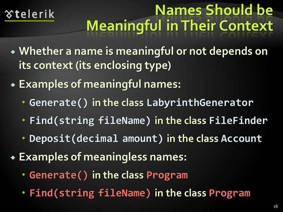 Whether a name is meaningful or not depends on its context (its enclosing type) Whether a name is meaningful or not depends on its context (its enclosing type) Examples of meaningful names: Examples of meaningful names: Generate() in the class LabyrinthGenerator Generate() in the class LabyrinthGenerator Find(string fileName) in the class FileFinder Find(string fileName) in the class FileFinder Deposit(decimal amount) in the class Account Deposit(decimal amount) in the class Account Examples of meaningless names: Examples of meaningless names: Generate() in the class Program Generate() in the class Program Find(string fileName) in the class Program Find(string fileName) in the class Program 16