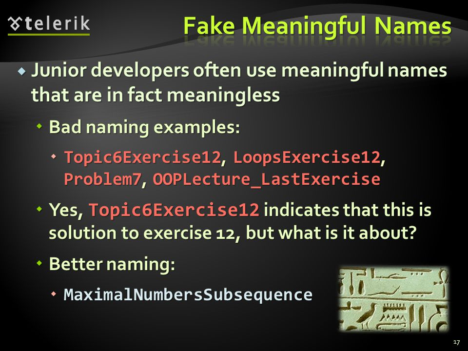 Junior developers often use meaningful names that are in fact meaningless Junior developers often use meaningful names that are in fact meaningless Bad naming examples: Bad naming examples: Topic6Exercise12, LoopsExercise12, Problem7, OOPLecture_LastExercise Topic6Exercise12, LoopsExercise12, Problem7, OOPLecture_LastExercise Yes, Topic6Exercise12 indicates that this is solution to exercise 12, but what is it about.