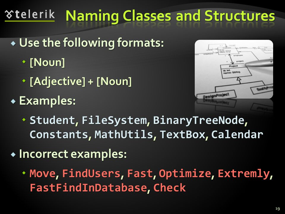 Use the following formats: Use the following formats: [Noun] [Noun] [Adjective] + [Noun] [Adjective] + [Noun] Examples: Examples: Student, FileSystem, BinaryTreeNode, Constants, MathUtils, TextBox, Calendar Student, FileSystem, BinaryTreeNode, Constants, MathUtils, TextBox, Calendar Incorrect examples: Incorrect examples: Move, FindUsers, Fast, Optimize, Extremly, FastFindInDatabase, Check Move, FindUsers, Fast, Optimize, Extremly, FastFindInDatabase, Check 19