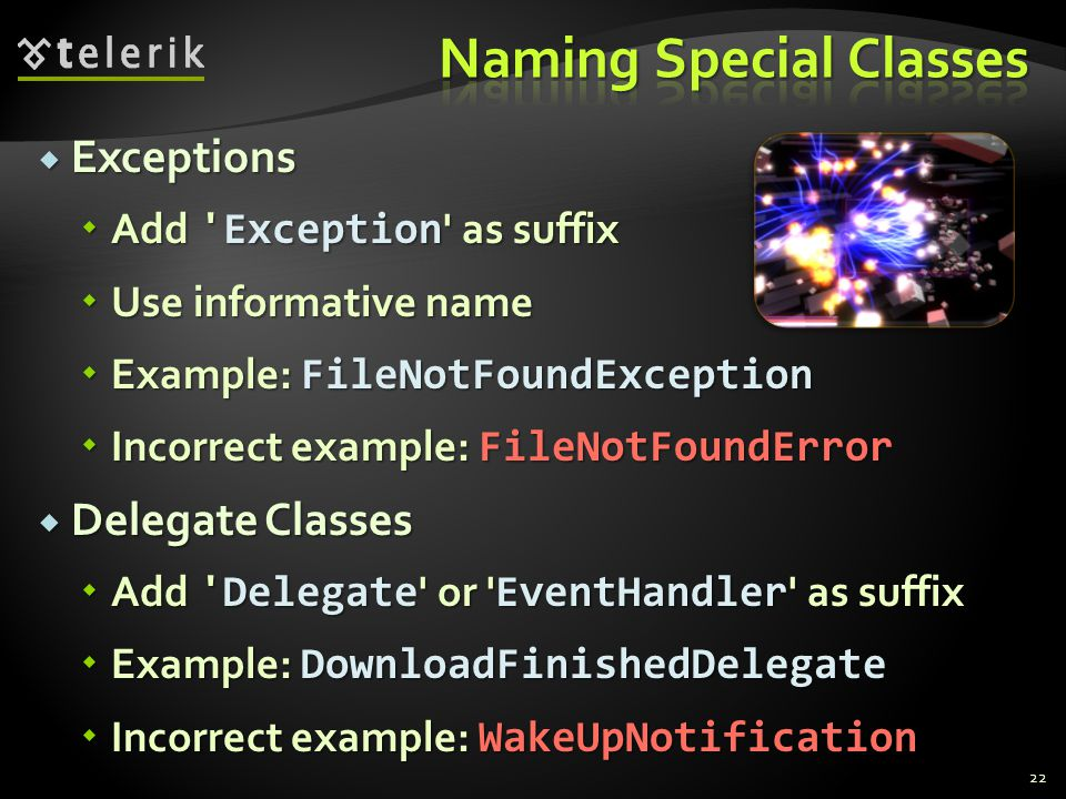 Exceptions Exceptions Add Exception as suffix Add Exception as suffix Use informative name Use informative name Example: FileNotFoundException Example: FileNotFoundException Incorrect example: FileNotFoundError Incorrect example: FileNotFoundError Delegate Classes Delegate Classes Add Delegate or EventHandler as suffix Add Delegate or EventHandler as suffix Example: DownloadFinishedDelegate Example: DownloadFinishedDelegate Incorrect example: WakeUpNotification Incorrect example: WakeUpNotification 22