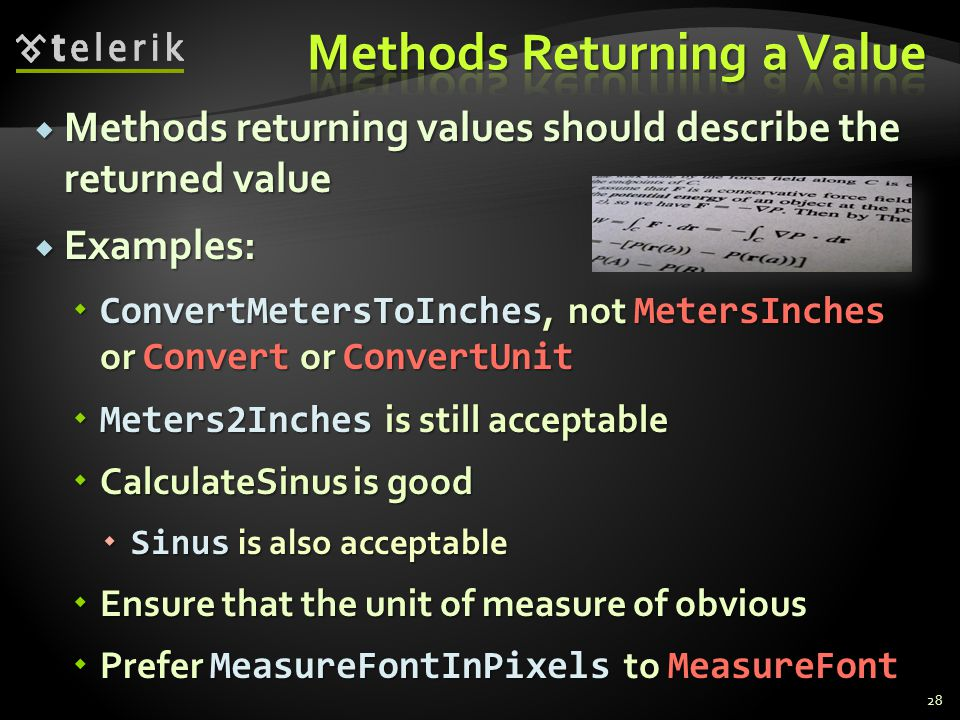 Methods returning values should describe the returned value Methods returning values should describe the returned value Examples: Examples: ConvertMetersToInches, not MetersInches or Convert or ConvertUnit ConvertMetersToInches, not MetersInches or Convert or ConvertUnit Meters2Inches is still acceptable Meters2Inches is still acceptable CalculateSinus is good CalculateSinus is good Sinus is also acceptable Sinus is also acceptable Ensure that the unit of measure of obvious Ensure that the unit of measure of obvious Prefer MeasureFontInPixels to MeasureFont Prefer MeasureFontInPixels to MeasureFont 28