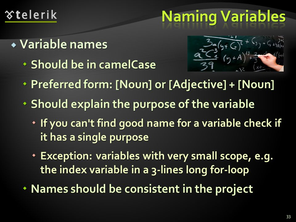 Variable names Variable names Should be in camelCase Should be in camelCase Preferred form: [Noun] or [Adjective] + [Noun] Preferred form: [Noun] or [Adjective] + [Noun] Should explain the purpose of the variable Should explain the purpose of the variable If you can t find good name for a variable check if it has a single purpose If you can t find good name for a variable check if it has a single purpose Exception: variables with very small scope, e.g.
